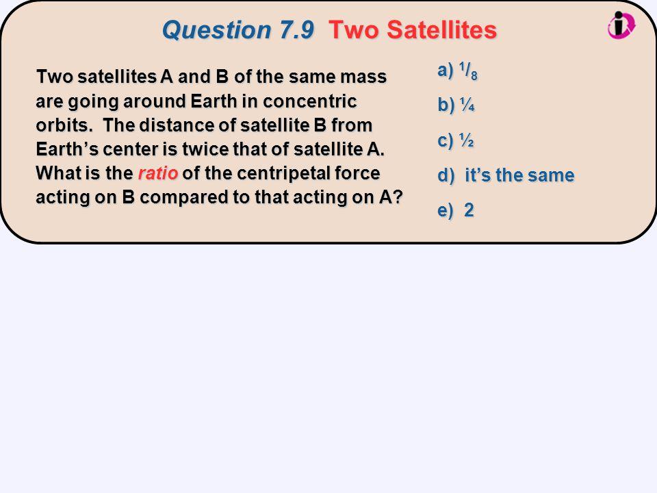 Question 7.9Two Satellites Question 7.9 Two Satellites a) 1 / 8 b) ¼ c) ½ d) it's the same e) 2 Two satellites A and B of the same mass are going arou