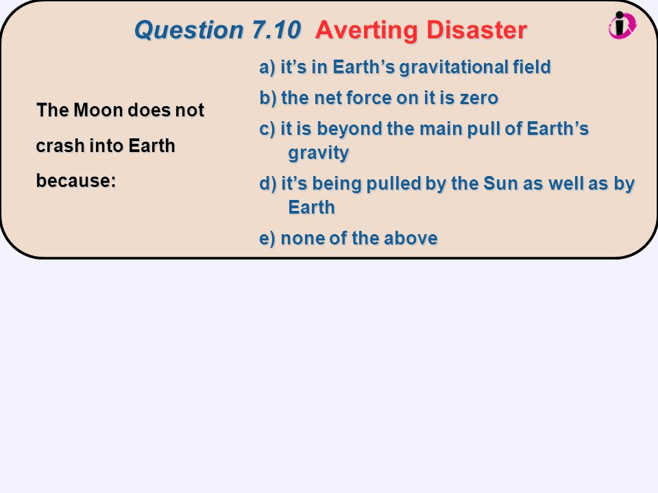 Question 7.10Averting Disaster Question 7.10 Averting Disaster a) it's in Earth's gravitational field b) the net force on it is zero c) it is beyond t
