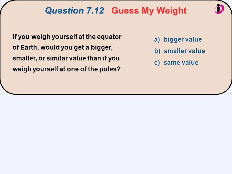 If you weigh yourself at the equator of Earth, would you get a bigger, smaller, or similar value than if you weigh yourself at one of the poles? a) bi