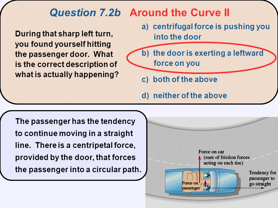 a) centrifugal force is pushing you into the door b) the door is exerting a leftward force on you c) both of the above d) neither of the above During