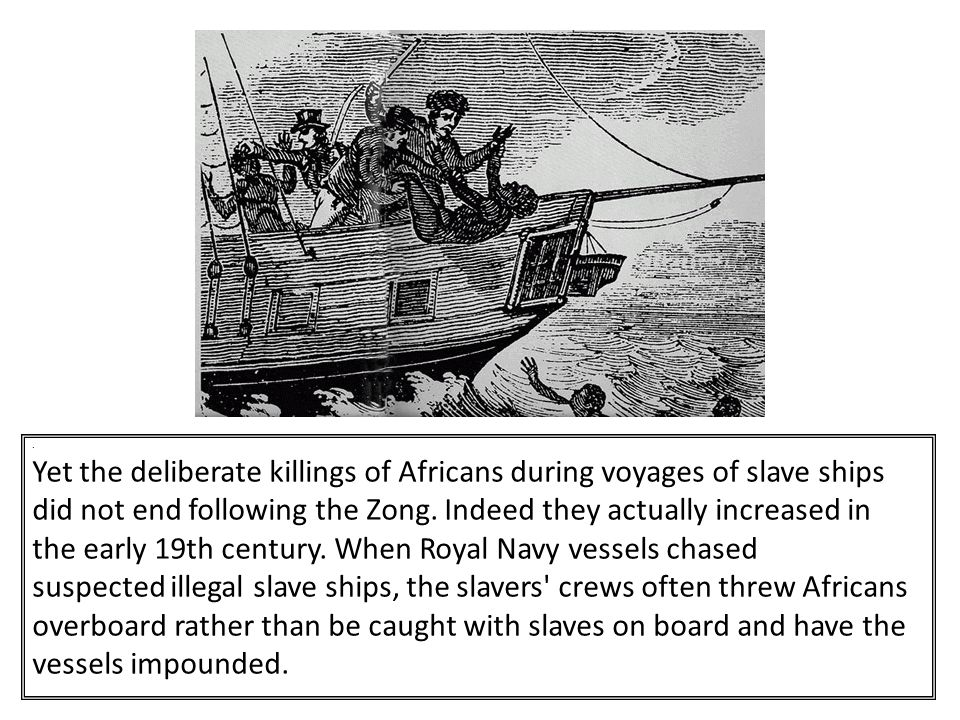 Yet the deliberate killings of Africans during voyages of slave ships did not end following the Zong.