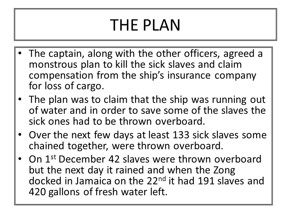 THE PLAN The captain, along with the other officers, agreed a monstrous plan to kill the sick slaves and claim compensation from the ship's insurance company for loss of cargo.
