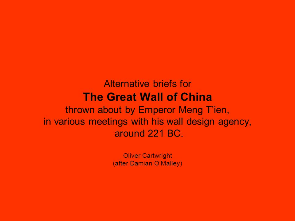 Alternative briefs for The Great Wall of China thrown about by Emperor Meng T'ien, in various meetings with his wall design agency, around 221 BC.