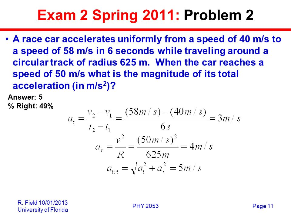 R. Field 10/01/2013 University of Florida PHY 2053Page 11 Exam 2 Spring 2011: Problem 2 A race car accelerates uniformly from a speed of 40 m/s to a s