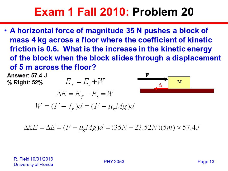 R. Field 10/01/2013 University of Florida PHY 2053Page 13 Exam 1 Fall 2010: Problem 20 A horizontal force of magnitude 35 N pushes a block of mass 4 k