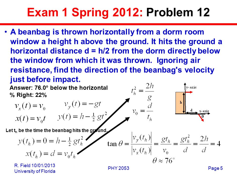 R. Field 10/01/2013 University of Florida PHY 2053Page 5 Exam 1 Spring 2012: Problem 12 A beanbag is thrown horizontally from a dorm room window a hei