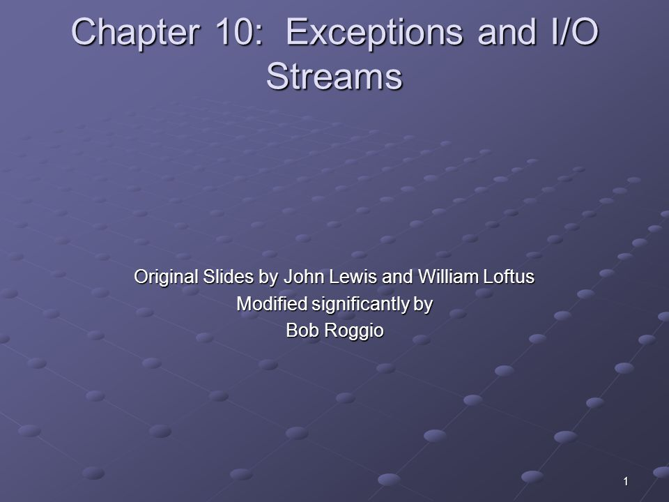 1 Chapter 10: Exceptions and I/O Streams Original Slides by John Lewis and William Loftus Modified significantly by Bob Roggio