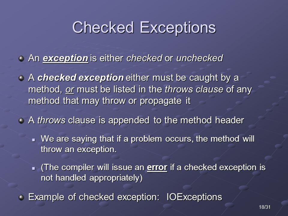 18/31 Checked Exceptions An exception is either checked or unchecked A checked exception either must be caught by a method, or must be listed in the throws clause of any method that may throw or propagate it A throws clause is appended to the method header We are saying that if a problem occurs, the method will throw an exception.