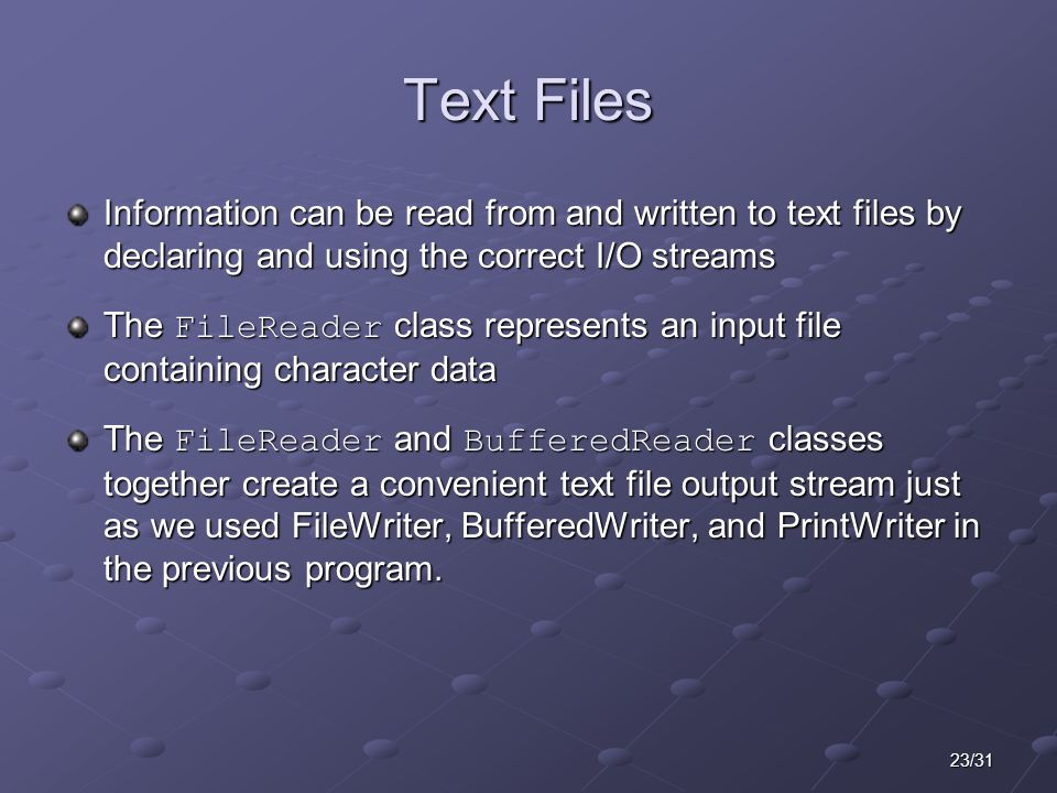 23/31 Text Files Information can be read from and written to text files by declaring and using the correct I/O streams The FileReader class represents an input file containing character data The FileReader and BufferedReader classes together create a convenient text file output stream just as we used FileWriter, BufferedWriter, and PrintWriter in the previous program.