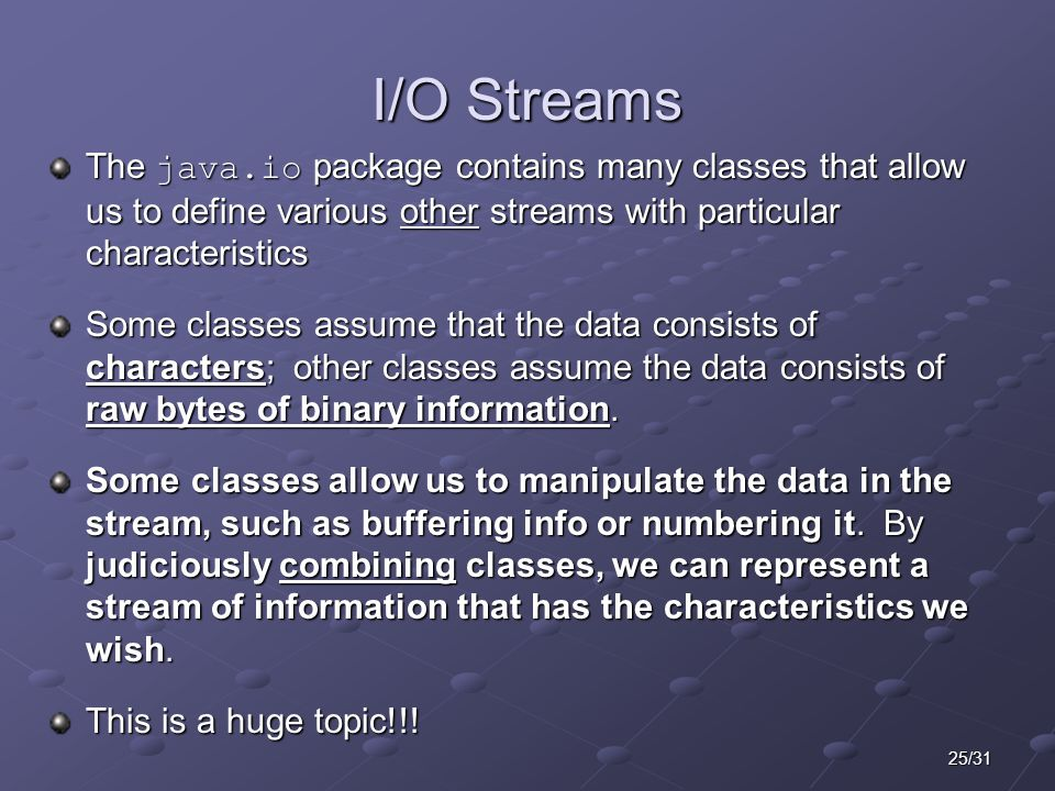 25/31 I/O Streams The java.io package contains many classes that allow us to define various other streams with particular characteristics Some classes assume that the data consists of characters; other classes assume the data consists of raw bytes of binary information.