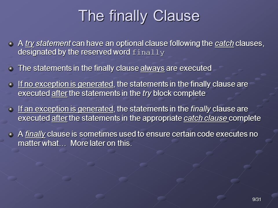 9/31 The finally Clause A try statement can have an optional clause following the catch clauses, designated by the reserved word finally The statements in the finally clause always are executed If no exception is generated, the statements in the finally clause are executed after the statements in the try block complete If an exception is generated, the statements in the finally clause are executed after the statements in the appropriate catch clause complete A finally clause is sometimes used to ensure certain code executes no matter what… More later on this.