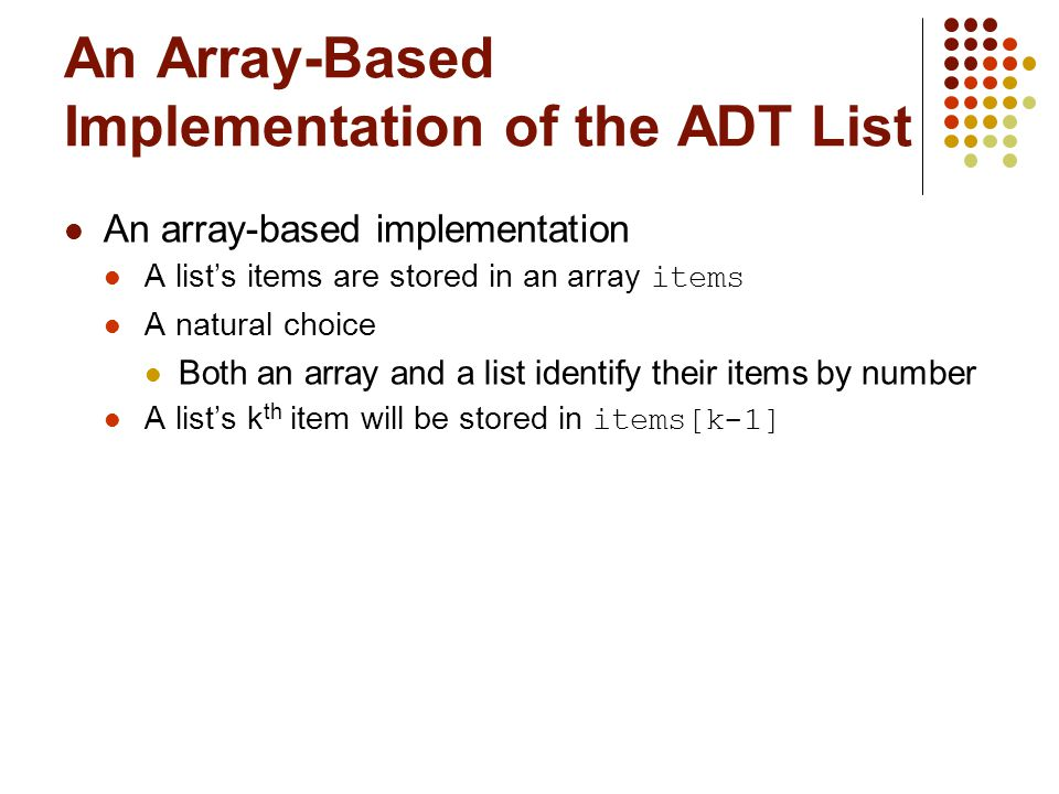 An Array-Based Implementation of the ADT List An array-based implementation A list's items are stored in an array items A natural choice Both an array