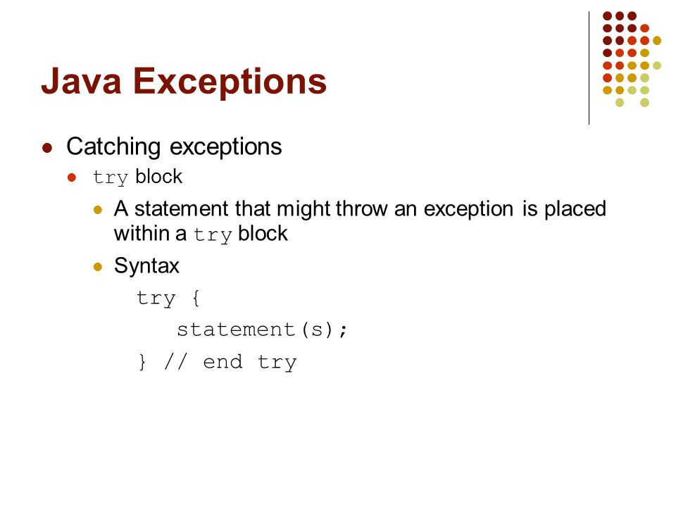 Java Exceptions Catching exceptions try block A statement that might throw an exception is placed within a try block Syntax try { statement(s); } // e