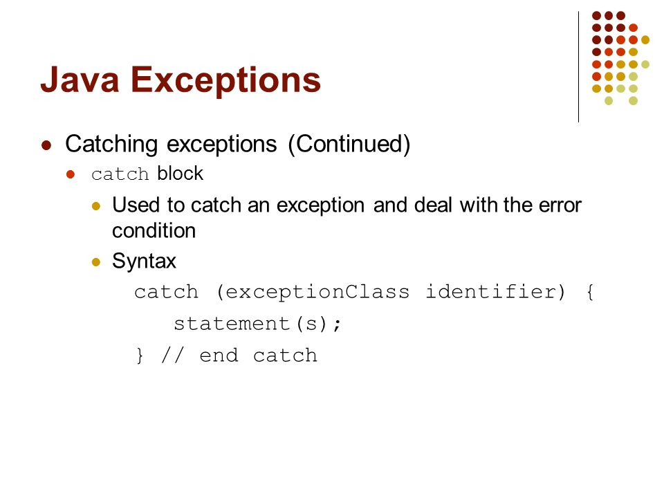 Java Exceptions Catching exceptions (Continued) catch block Used to catch an exception and deal with the error condition Syntax catch (exceptionClass