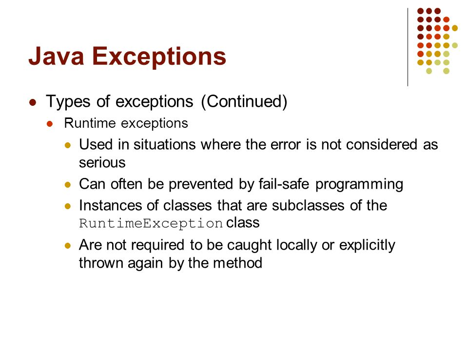 Java Exceptions Throwing exceptions A throw statement is used to throw an exception throw new exceptionClass (stringArgument); Defining a new exception class A programmer can define a new exception class class MyException extends Exception { public MyException(String s) { super(s); } // end constructor } // end MyException