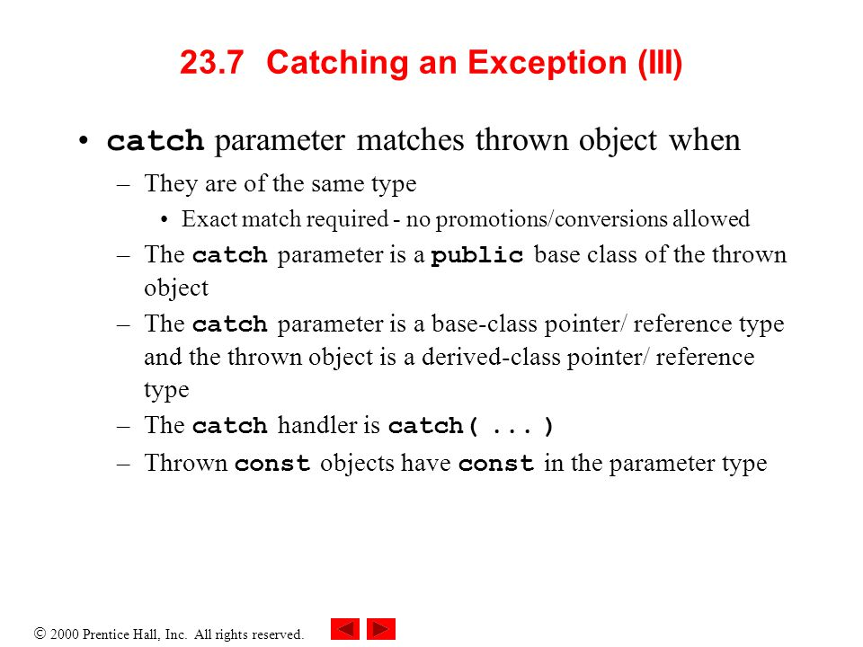  2000 Prentice Hall, Inc. All rights reserved. 23.7Catching an Exception (III) catch parameter matches thrown object when –They are of the same type
