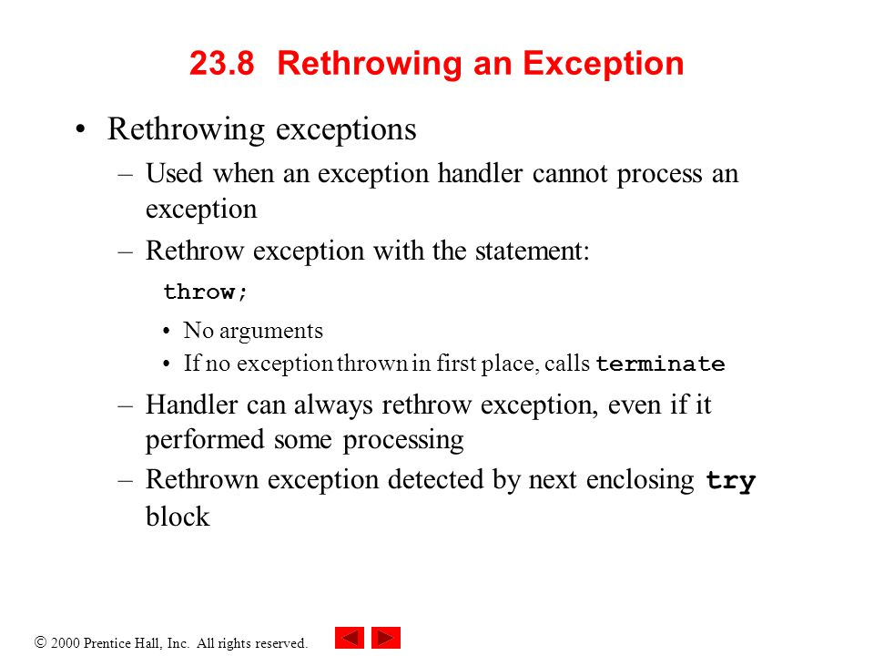  2000 Prentice Hall, Inc. All rights reserved. 23.8Rethrowing an Exception Rethrowing exceptions –Used when an exception handler cannot process an ex