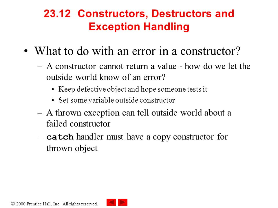  2000 Prentice Hall, Inc. All rights reserved. 23.12 Constructors, Destructors and Exception Handling What to do with an error in a constructor? –A c