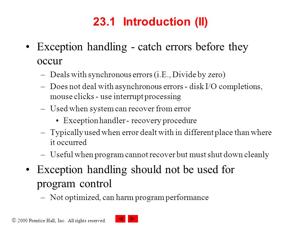  2000 Prentice Hall, Inc. All rights reserved. 23.1Introduction (II) Exception handling - catch errors before they occur –Deals with synchronous erro