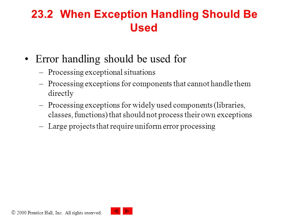  2000 Prentice Hall, Inc. All rights reserved. 23.2When Exception Handling Should Be Used Error handling should be used for –Processing exceptional s