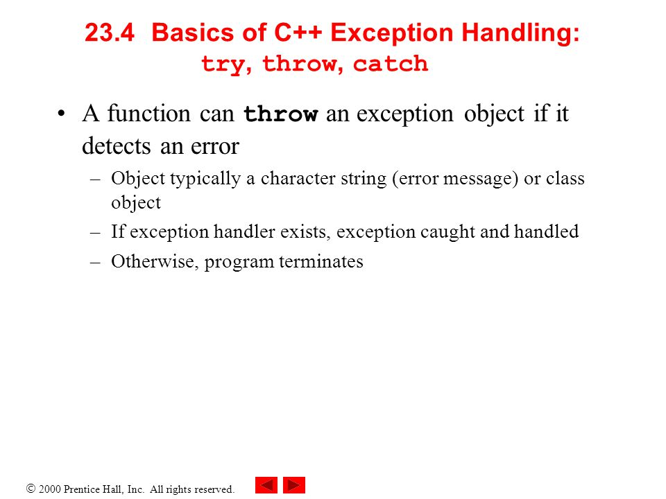  2000 Prentice Hall, Inc. All rights reserved. 23.4Basics of C++ Exception Handling: try, throw, catch A function can throw an exception object if it