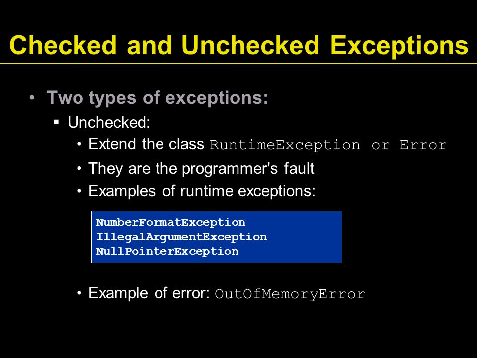 Checked and Unchecked Exceptions Two types of exceptions:  Unchecked: Extend the class RuntimeException or Error They are the programmer s fault Examples of runtime exceptions: Example of error: OutOfMemoryError NumberFormatException IllegalArgumentException NullPointerException