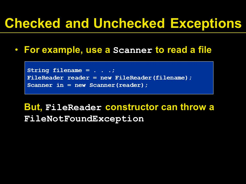 Checked and Unchecked Exceptions For example, use a Scanner to read a file But, FileReader constructor can throw a FileNotFoundException String filename =...; FileReader reader = new FileReader(filename); Scanner in = new Scanner(reader);