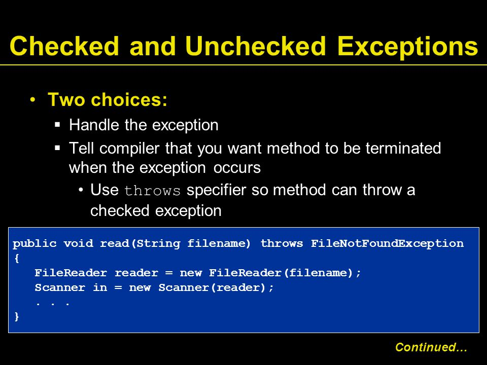 Checked and Unchecked Exceptions Two choices:  Handle the exception  Tell compiler that you want method to be terminated when the exception occurs Use throws specifier so method can throw a checked exception public void read(String filename) throws FileNotFoundException { FileReader reader = new FileReader(filename); Scanner in = new Scanner(reader);...