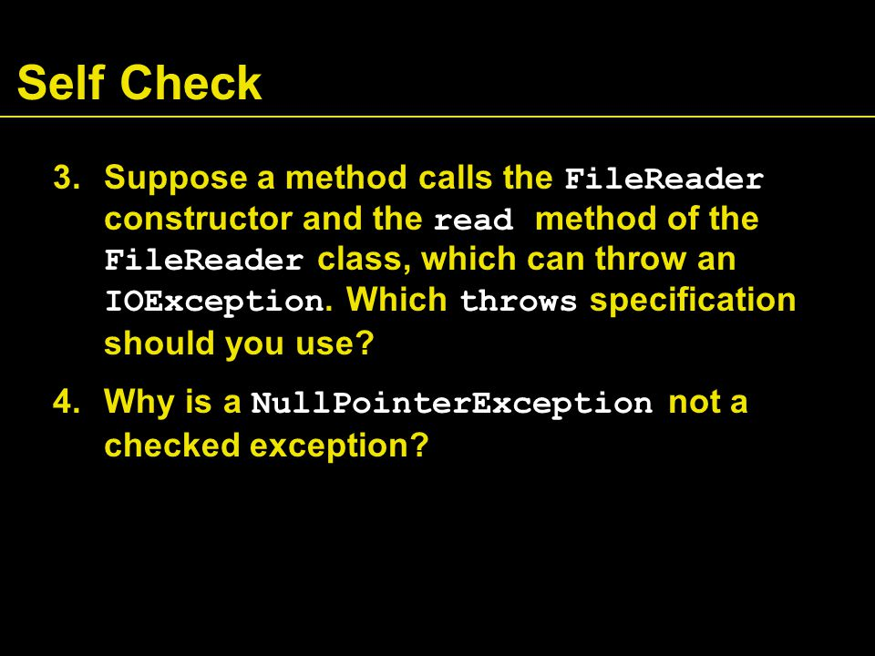 Self Check 3.Suppose a method calls the FileReader constructor and the read method of the FileReader class, which can throw an IOException. Which thro