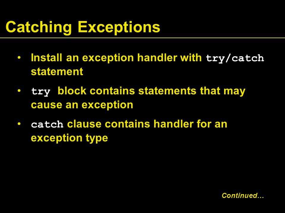 Catching Exceptions Install an exception handler with try/catch statement try block contains statements that may cause an exception catch clause contains handler for an exception type Continued…