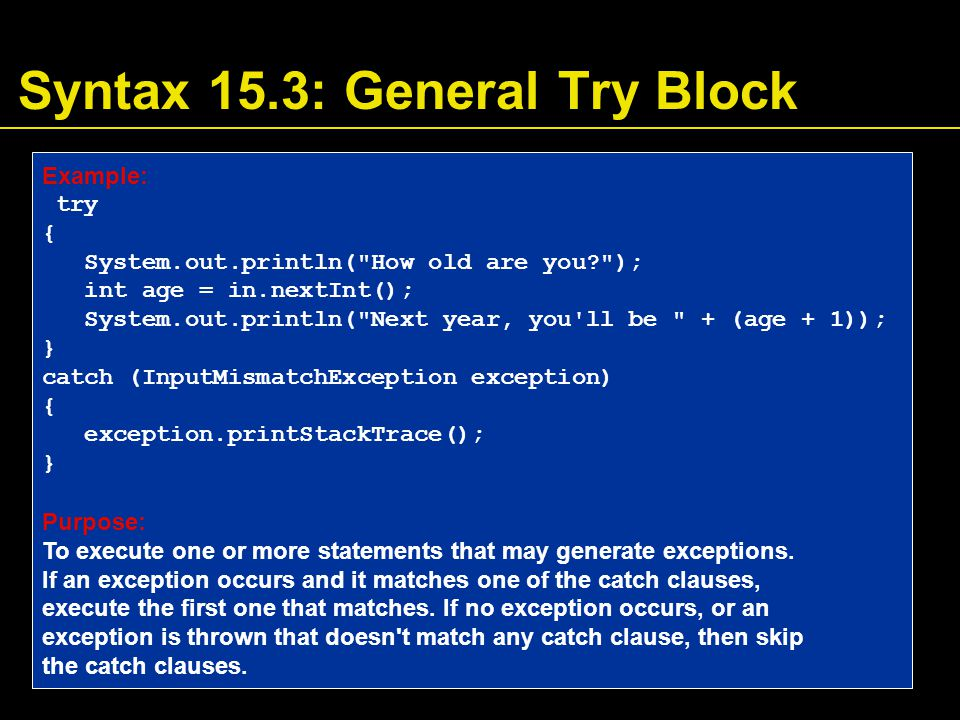 Syntax 15.3: General Try Block Example: try { System.out.println( How old are you? ); int age = in.nextInt(); System.out.println( Next year, you ll be + (age + 1)); } catch (InputMismatchException exception) { exception.printStackTrace(); } Purpose: To execute one or more statements that may generate exceptions.