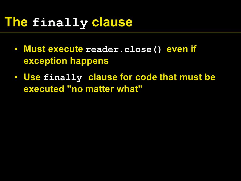 The finally clause Must execute reader.close() even if exception happens Use finally clause for code that must be executed no matter what
