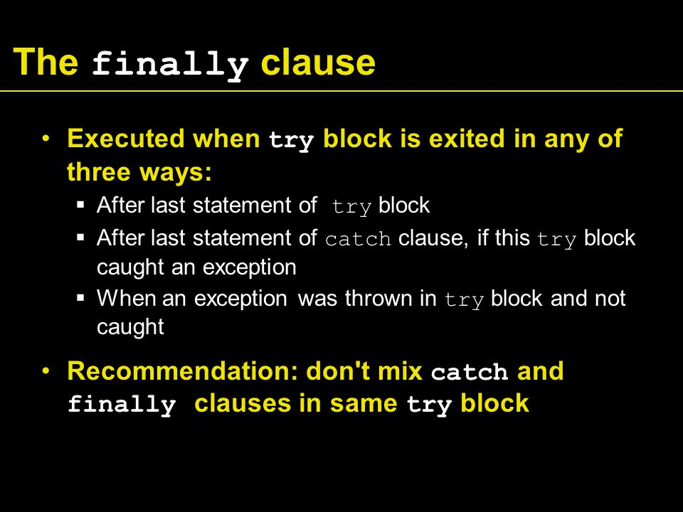 The finally clause Executed when try block is exited in any of three ways:  After last statement of try block  After last statement of catch clause, if this try block caught an exception  When an exception was thrown in try block and not caught Recommendation: don t mix catch and finally clauses in same try block