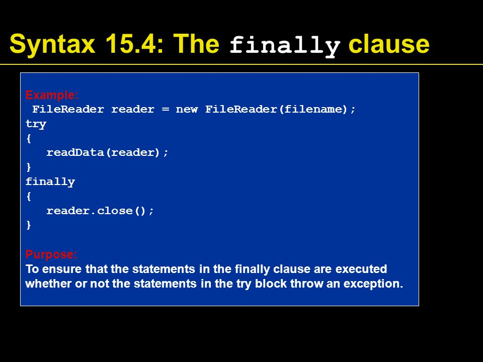 Syntax 15.4: The finally clause Example: FileReader reader = new FileReader(filename); try { readData(reader); } finally { reader.close(); } Purpose: To ensure that the statements in the finally clause are executed whether or not the statements in the try block throw an exception.