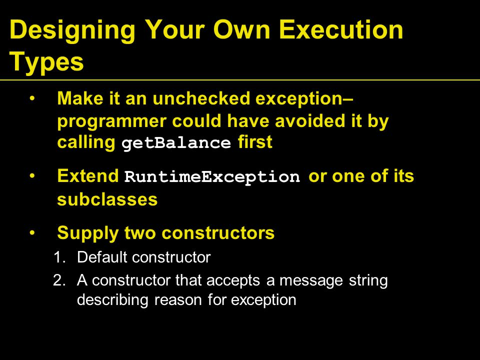 Make it an unchecked exception– programmer could have avoided it by calling getBalance first Extend RuntimeException or one of its subclasses Supply two constructors 1.Default constructor 2.A constructor that accepts a message string describing reason for exception Designing Your Own Execution Types