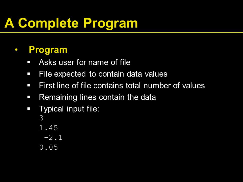 A Complete Program Program  Asks user for name of file  File expected to contain data values  First line of file contains total number of values  Remaining lines contain the data  Typical input file: 3 1.45 -2.1 0.05