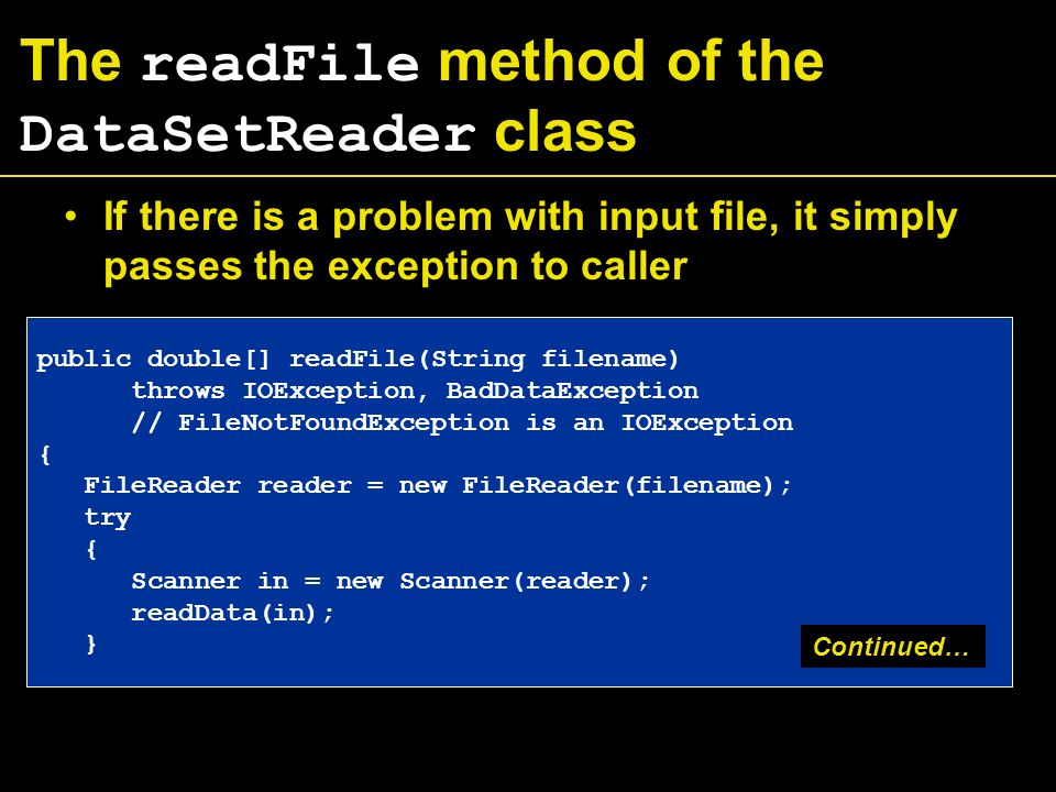 The readFile method of the DataSetReader class If there is a problem with input file, it simply passes the exception to caller public double[] readFile(String filename) throws IOException, BadDataException // FileNotFoundException is an IOException { FileReader reader = new FileReader(filename); try { Scanner in = new Scanner(reader); readData(in); } Continued…