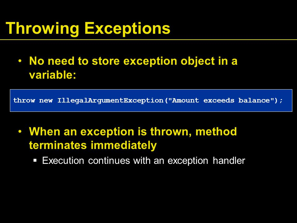 Throwing Exceptions No need to store exception object in a variable: When an exception is thrown, method terminates immediately  Execution continues with an exception handler throw new IllegalArgumentException( Amount exceeds balance );