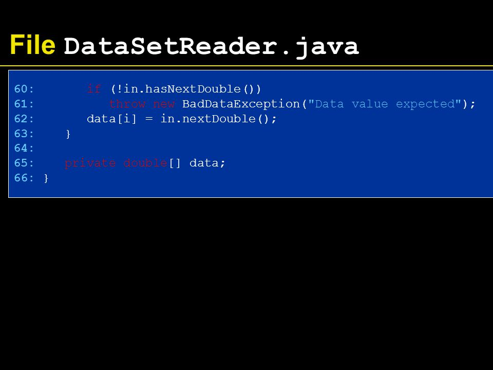 File DataSetReader.java 60: if (!in.hasNextDouble()) 61: throw new BadDataException( Data value expected ); 62: data[i] = in.nextDouble(); 63: } 64: 65: private double[] data; 66: }