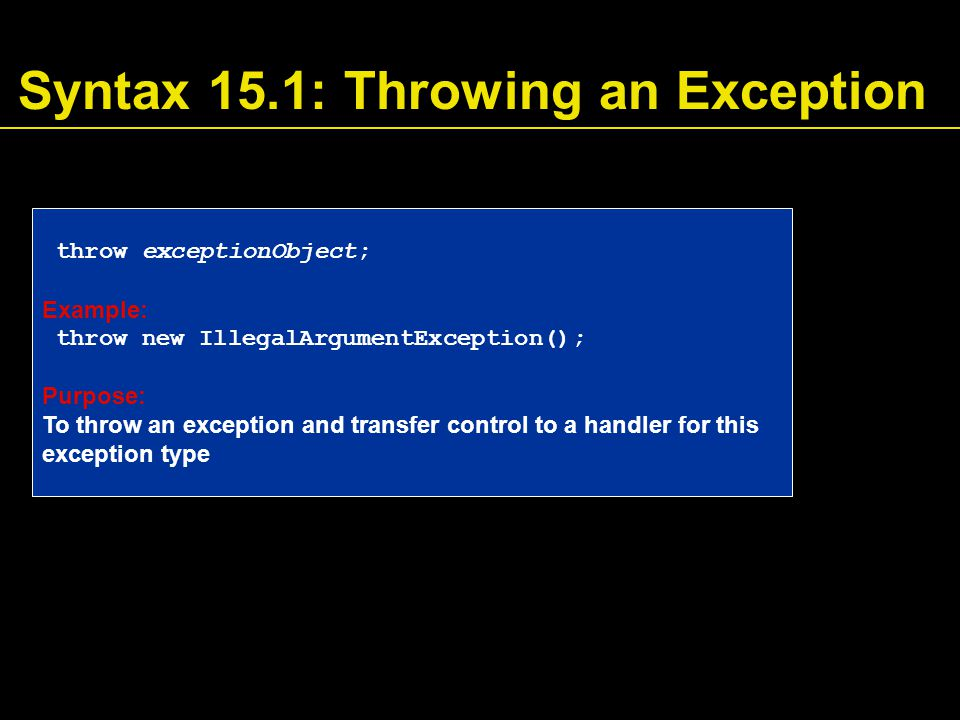 Syntax 15.1: Throwing an Exception throw exceptionObject; Example: throw new IllegalArgumentException(); Purpose: To throw an exception and transfer control to a handler for this exception type