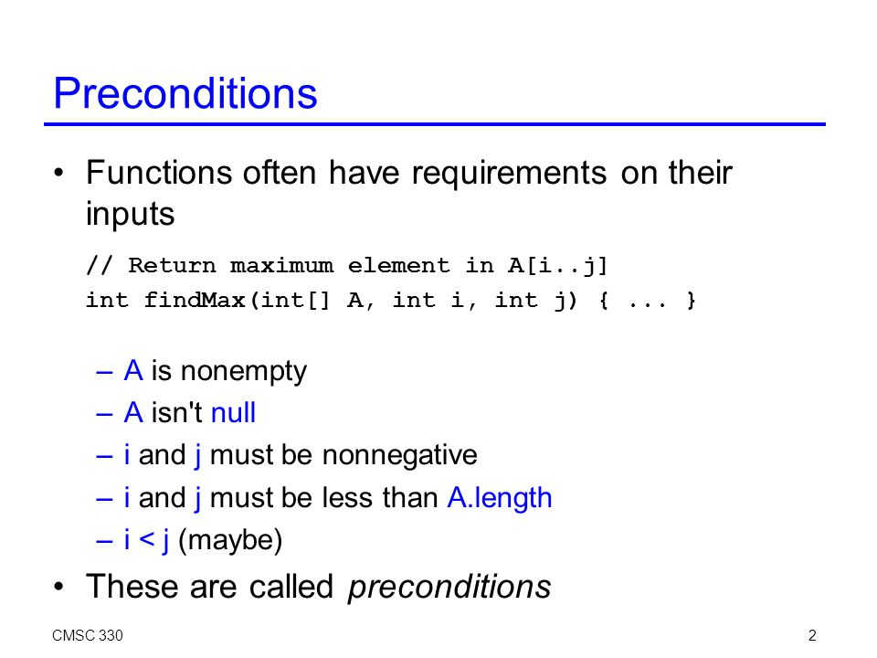 CMSC 3302 Preconditions Functions often have requirements on their inputs // Return maximum element in A[i..j] int findMax(int[] A, int i, int j) {...