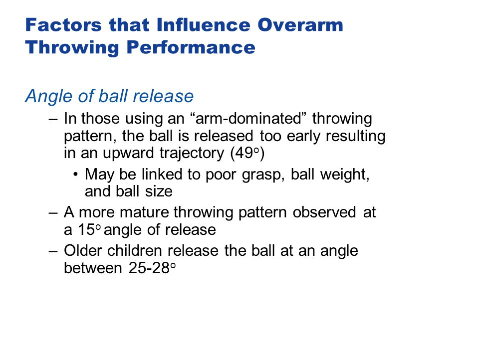 "Factors that Influence Overarm Throwing Performance Angle of ball release –In those using an ""arm-dominated"" throwing pattern, the ball is released to"