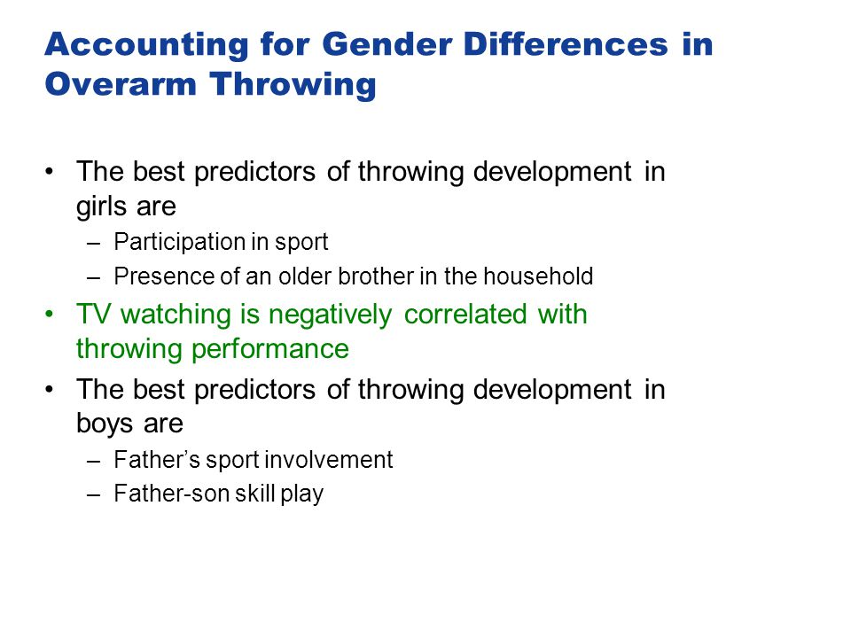 Accounting for Gender Differences in Overarm Throwing The best predictors of throwing development in girls are –Participation in sport –Presence of an