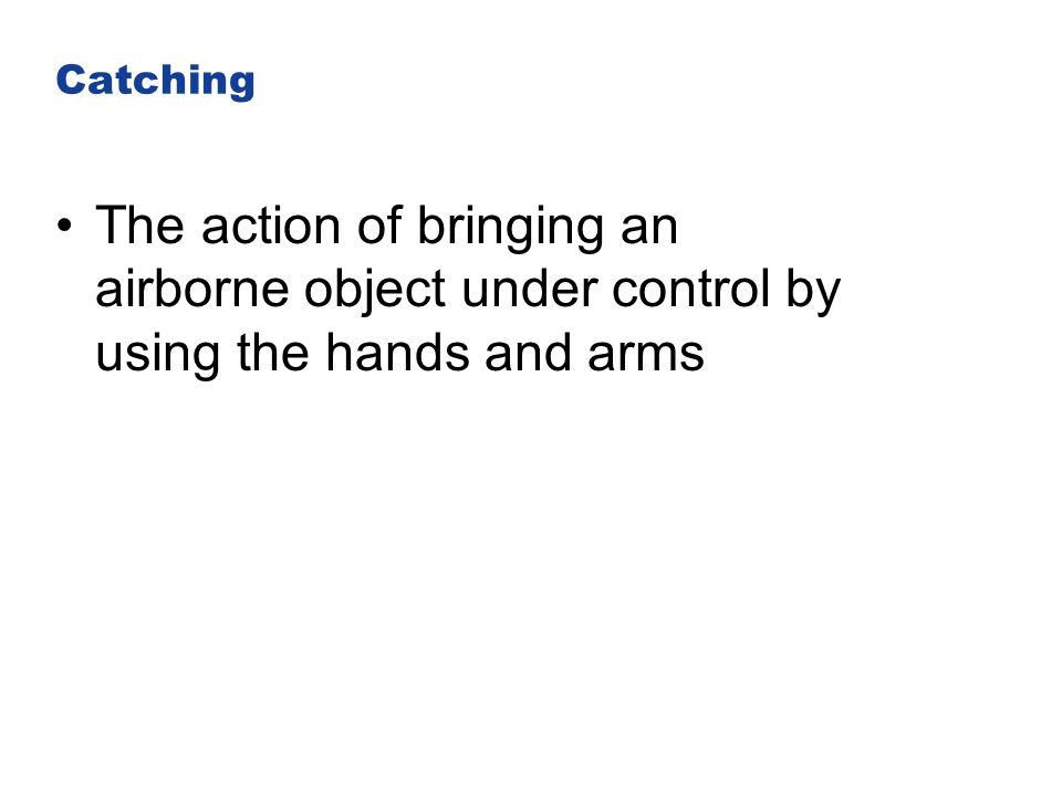 Catching The action of bringing an airborne object under control by using the hands and arms