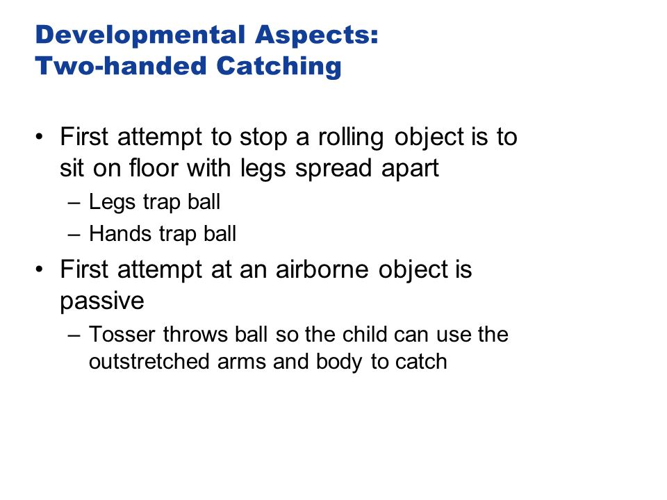 Developmental Aspects: Two-handed Catching First attempt to stop a rolling object is to sit on floor with legs spread apart –Legs trap ball –Hands tra