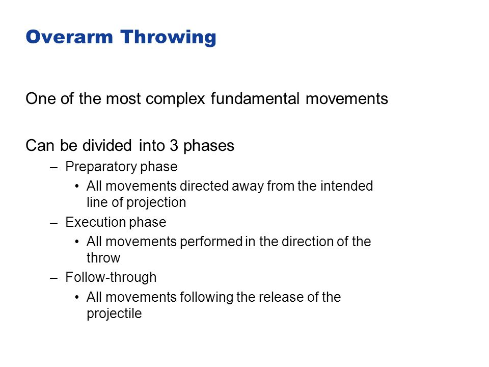 Overarm Throwing One of the most complex fundamental movements Can be divided into 3 phases –Preparatory phase All movements directed away from the in