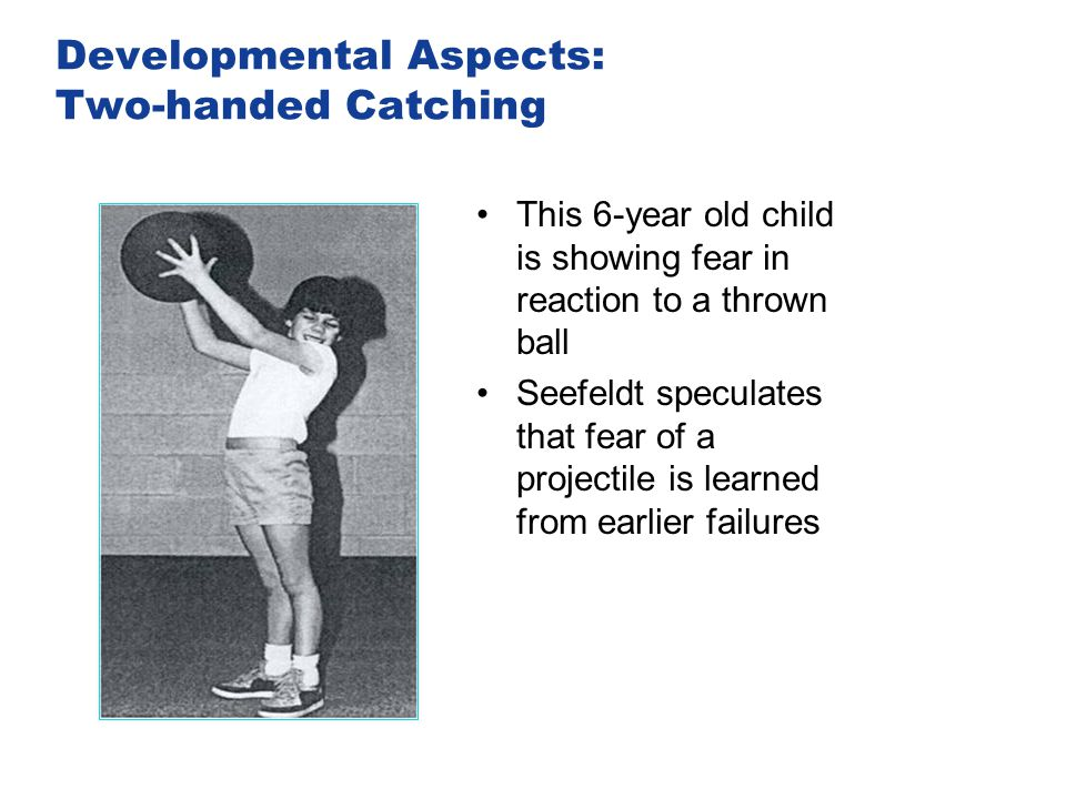 Developmental Aspects: Two-handed Catching This 6-year old child is showing fear in reaction to a thrown ball Seefeldt speculates that fear of a proje