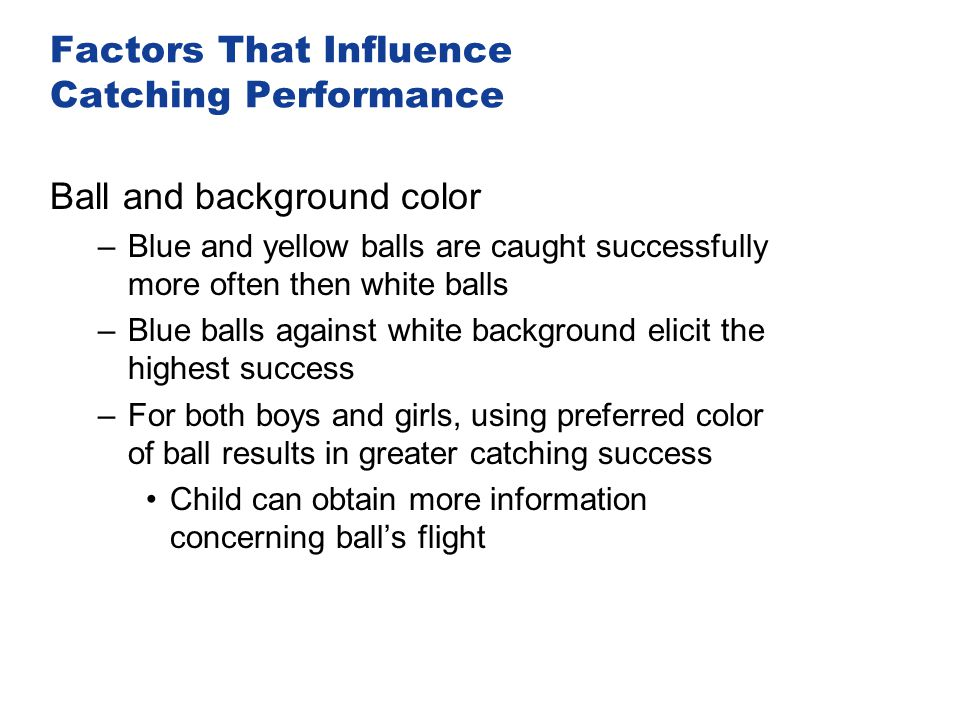 Factors That Influence Catching Performance Ball and background color –Blue and yellow balls are caught successfully more often then white balls –Blue