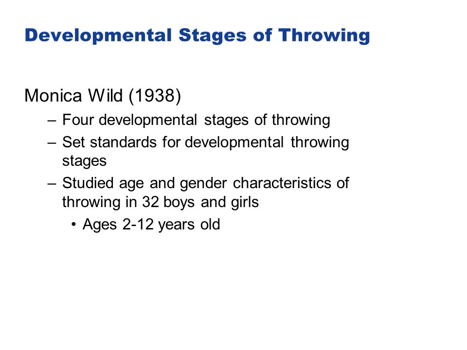 Developmental Stages of Throwing Monica Wild (1938) –Four developmental stages of throwing –Set standards for developmental throwing stages –Studied a