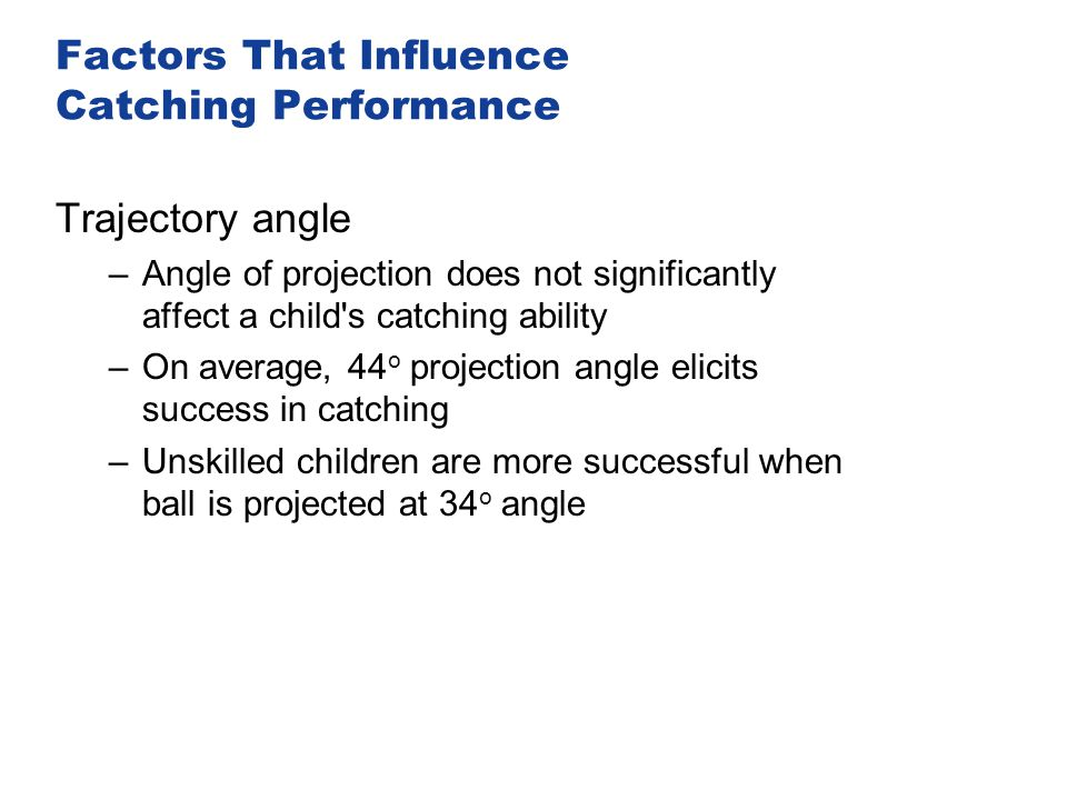 Factors That Influence Catching Performance Trajectory angle –Angle of projection does not significantly affect a child's catching ability –On average